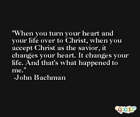 When you turn your heart and your life over to Christ, when you accept Christ as the savior, it changes your heart. It changes your life. And that's what happened to me. -John Bachman