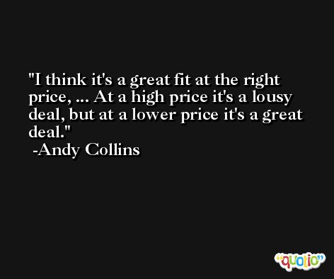 I think it's a great fit at the right price, ... At a high price it's a lousy deal, but at a lower price it's a great deal. -Andy Collins