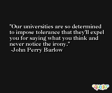 Our universities are so determined to impose tolerance that they'll expel you for saying what you think and never notice the irony. -John Perry Barlow