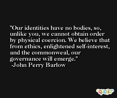 Our identities have no bodies, so, unlike you, we cannot obtain order by physical coercion. We believe that from ethics, enlightened self-interest, and the commonweal, our governance will emerge. -John Perry Barlow