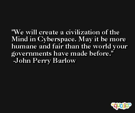 We will create a civilization of the Mind in Cyberspace. May it be more humane and fair than the world your governments have made before. -John Perry Barlow