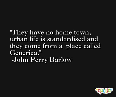 They have no home town, urban life is standardised and they come from a  place called Generica. -John Perry Barlow