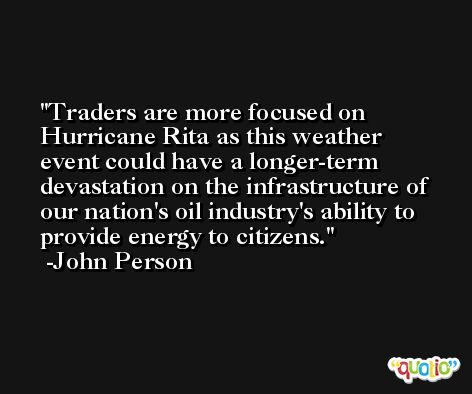 Traders are more focused on Hurricane Rita as this weather event could have a longer-term devastation on the infrastructure of our nation's oil industry's ability to provide energy to citizens. -John Person