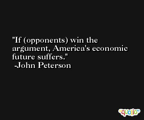 If (opponents) win the argument, America's economic future suffers. -John Peterson