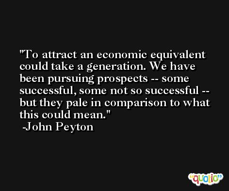 To attract an economic equivalent could take a generation. We have been pursuing prospects -- some successful, some not so successful -- but they pale in comparison to what this could mean. -John Peyton
