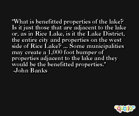What is benefitted properties of the lake? Is it just those that are adjacent to the lake or, as in Rice Lake, is it the Lake District, the entire city and properties on the west side of Rice Lake? ... Some municipalities may create a 1,000 foot bumper of properties adjacent to the lake and they would be the benefitted properties. -John Banks