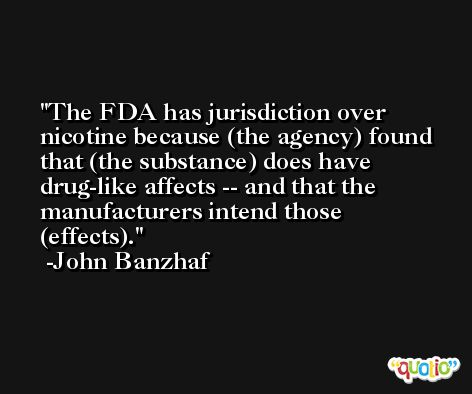 The FDA has jurisdiction over nicotine because (the agency) found that (the substance) does have drug-like affects -- and that the manufacturers intend those (effects). -John Banzhaf