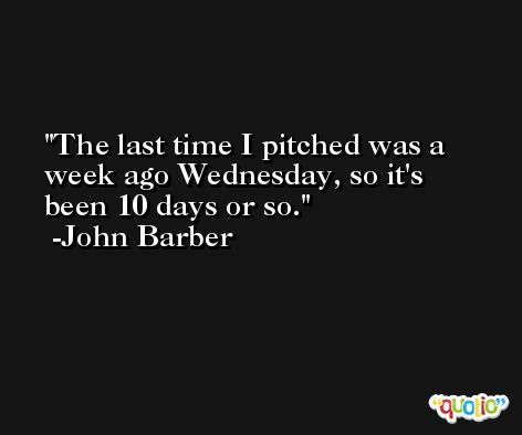 The last time I pitched was a week ago Wednesday, so it's been 10 days or so. -John Barber