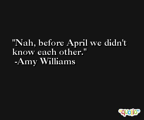 Nah, before April we didn't know each other. -Amy Williams