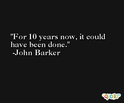 For 10 years now, it could have been done. -John Barker