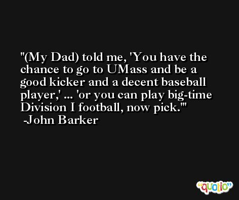 (My Dad) told me, 'You have the chance to go to UMass and be a good kicker and a decent baseball player,' ... 'or you can play big-time Division I football, now pick.' -John Barker
