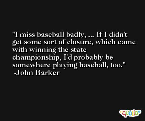 I miss baseball badly, ... If I didn't get some sort of closure, which came with winning the state championship, I'd probably be somewhere playing baseball, too. -John Barker