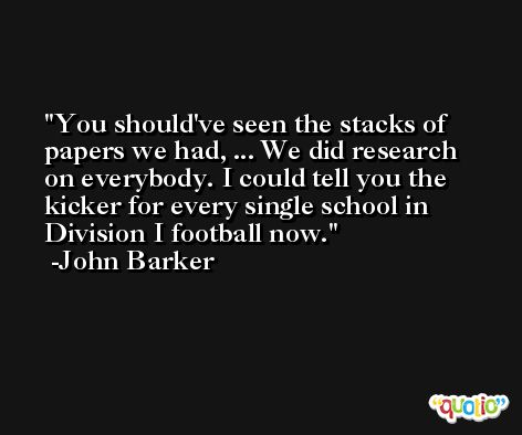 You should've seen the stacks of papers we had, ... We did research on everybody. I could tell you the kicker for every single school in Division I football now. -John Barker