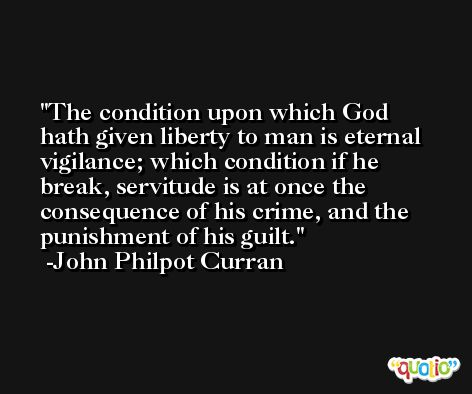 The condition upon which God hath given liberty to man is eternal vigilance; which condition if he break, servitude is at once the consequence of his crime, and the punishment of his guilt. -John Philpot Curran