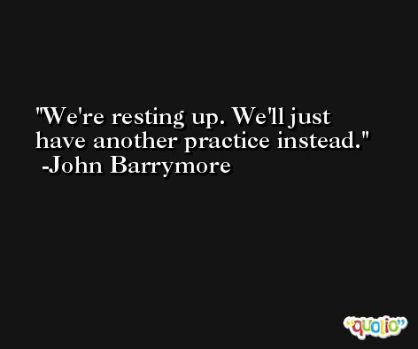 We're resting up. We'll just have another practice instead. -John Barrymore