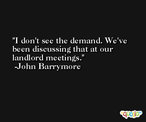 I don't see the demand. We've been discussing that at our landlord meetings. -John Barrymore