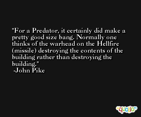For a Predator, it certainly did make a pretty good size bang. Normally one thinks of the warhead on the Hellfire (missile) destroying the contents of the building rather than destroying the building. -John Pike