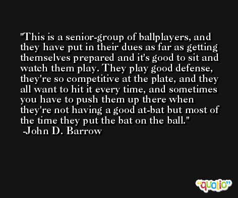 This is a senior-group of ballplayers, and they have put in their dues as far as getting themselves prepared and it's good to sit and watch them play. They play good defense, they're so competitive at the plate, and they all want to hit it every time, and sometimes you have to push them up there when they're not having a good at-bat but most of the time they put the bat on the ball. -John D. Barrow