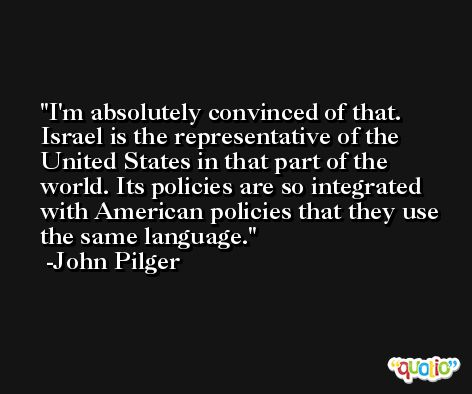 I'm absolutely convinced of that. Israel is the representative of the United States in that part of the world. Its policies are so integrated with American policies that they use the same language. -John Pilger