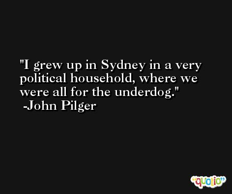 I grew up in Sydney in a very political household, where we were all for the underdog. -John Pilger