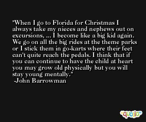 When I go to Florida for Christmas I always take my nieces and nephews out on excursions, ... I become like a big kid again. We go on all the big rides at the theme parks or I stick them in go-karts where their feet can't quite reach the pedals. I think that if you can continue to have the child at heart you may grow old physically but you will stay young mentally. -John Barrowman