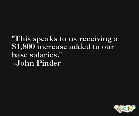 This speaks to us receiving a $1,800 increase added to our base salaries. -John Pinder