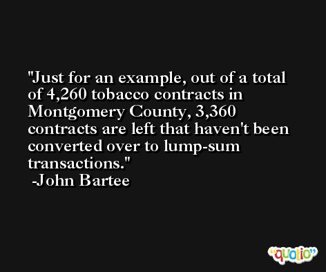 Just for an example, out of a total of 4,260 tobacco contracts in Montgomery County, 3,360 contracts are left that haven't been converted over to lump-sum transactions. -John Bartee