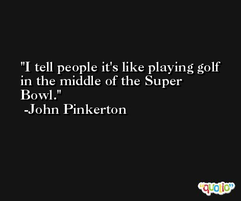 I tell people it's like playing golf in the middle of the Super Bowl. -John Pinkerton