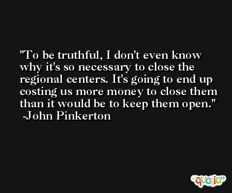 To be truthful, I don't even know why it's so necessary to close the regional centers. It's going to end up costing us more money to close them than it would be to keep them open. -John Pinkerton