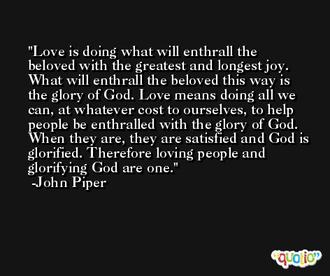 Love is doing what will enthrall the beloved with the greatest and longest joy. What will enthrall the beloved this way is the glory of God. Love means doing all we can, at whatever cost to ourselves, to help people be enthralled with the glory of God. When they are, they are satisfied and God is glorified. Therefore loving people and glorifying God are one. -John Piper