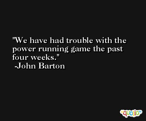 We have had trouble with the power running game the past four weeks. -John Barton