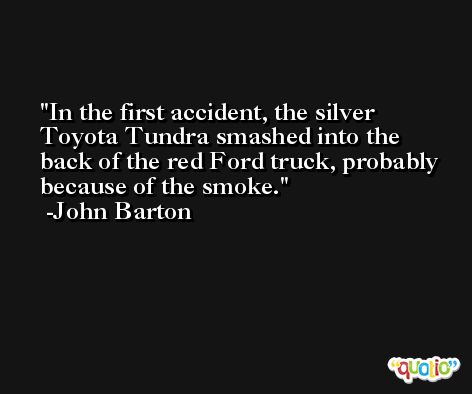In the first accident, the silver Toyota Tundra smashed into the back of the red Ford truck, probably because of the smoke. -John Barton