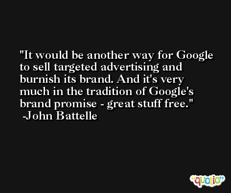 It would be another way for Google to sell targeted advertising and burnish its brand. And it's very much in the tradition of Google's brand promise - great stuff free. -John Battelle