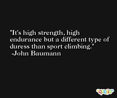 It's high strength, high endurance but a different type of duress than sport climbing. -John Baumann