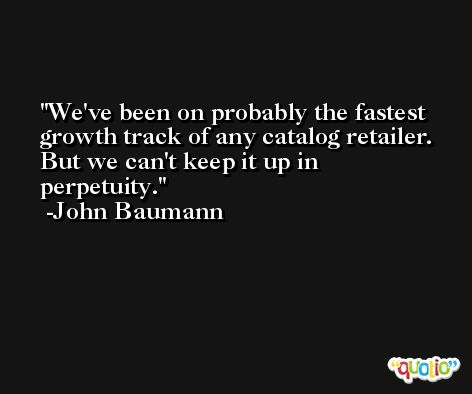 We've been on probably the fastest growth track of any catalog retailer. But we can't keep it up in perpetuity. -John Baumann