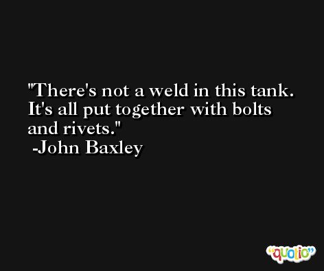 There's not a weld in this tank. It's all put together with bolts and rivets. -John Baxley