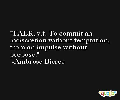 TALK, v.t. To commit an indiscretion without temptation, from an impulse without purpose. -Ambrose Bierce