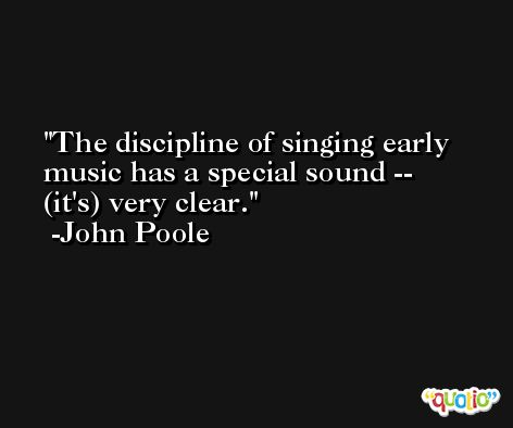 The discipline of singing early music has a special sound -- (it's) very clear. -John Poole