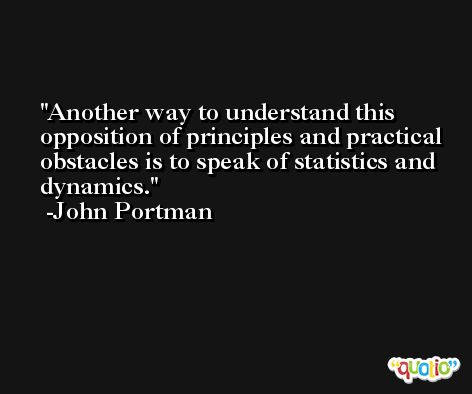 Another way to understand this opposition of principles and practical obstacles is to speak of statistics and dynamics. -John Portman