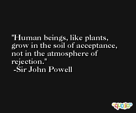 Human beings, like plants, grow in the soil of acceptance, not in the atmosphere of rejection. -Sir John Powell