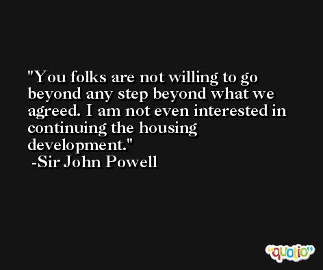 You folks are not willing to go beyond any step beyond what we agreed. I am not even interested in continuing the housing development. -Sir John Powell