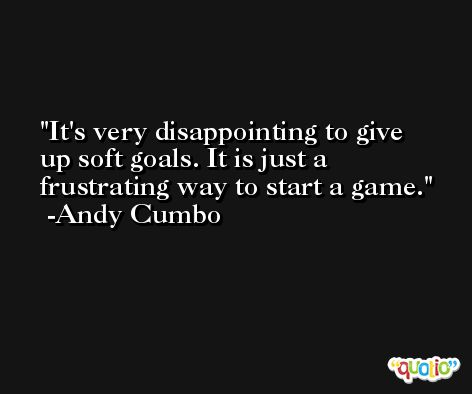 It's very disappointing to give up soft goals. It is just a frustrating way to start a game. -Andy Cumbo