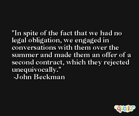 In spite of the fact that we had no legal obligation, we engaged in conversations with them over the summer and made them an offer of a second contract, which they rejected unequivocally. -John Beckman