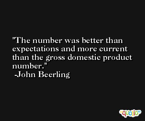 The number was better than expectations and more current than the gross domestic product number. -John Beerling