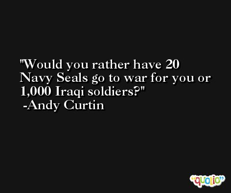 Would you rather have 20 Navy Seals go to war for you or 1,000 Iraqi soldiers? -Andy Curtin