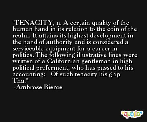 TENACITY, n. A certain quality of the human hand in its relation to the coin of the realm. It attains its highest development in the hand of authority and is considered a serviceable equipment for a career in politics. The following illustrative lines were written of a Californian gentleman in high political preferment, who has passed to his accounting:   Of such tenacity his grip  Tha. -Ambrose Bierce