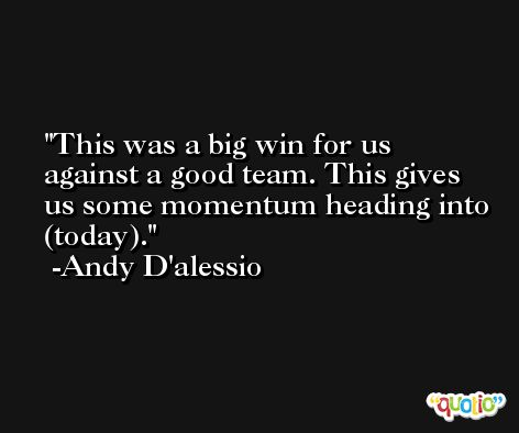 This was a big win for us against a good team. This gives us some momentum heading into (today). -Andy D'alessio