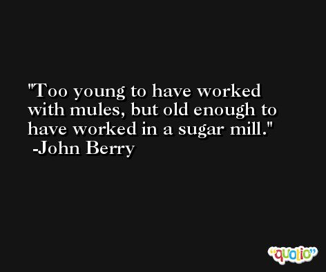 Too young to have worked with mules, but old enough to have worked in a sugar mill. -John Berry