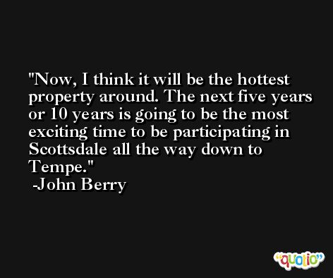 Now, I think it will be the hottest property around. The next five years or 10 years is going to be the most exciting time to be participating in Scottsdale all the way down to Tempe. -John Berry