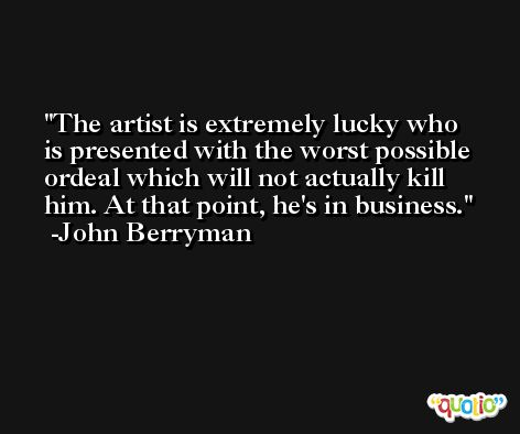 The artist is extremely lucky who is presented with the worst possible ordeal which will not actually kill him. At that point, he's in business. -John Berryman